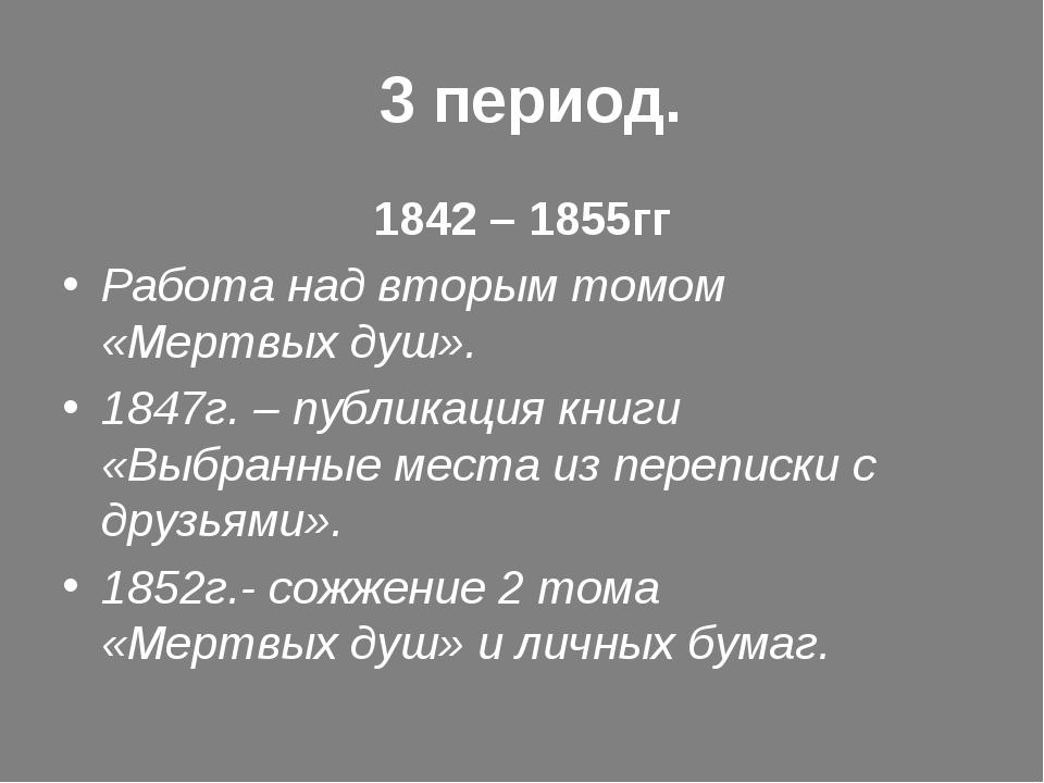 3 период. 1842 – 1855гг Работа над вторым томом «Мертвых душ». 1847г. – публ...