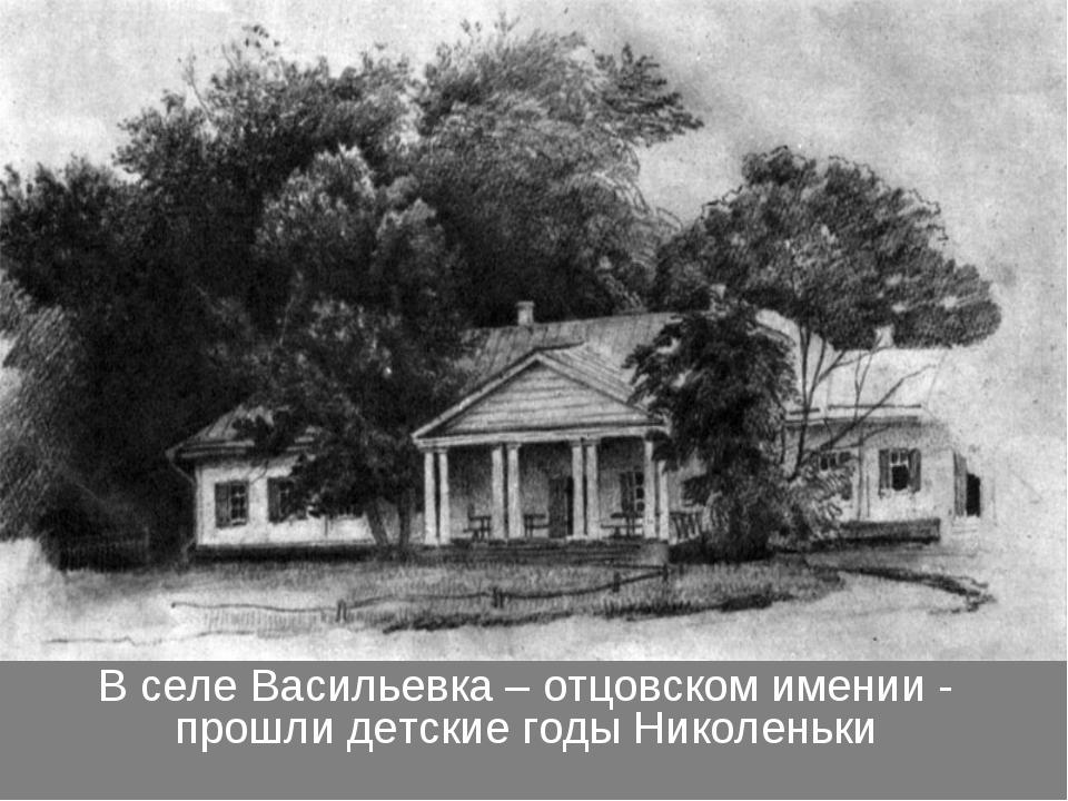В селе Васильевка – отцовском имении - прошли детские годы Николеньки
