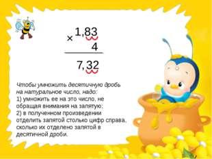1,83 4 7 32 × , Чтобы умножить десятичную дробь на натуральное число, надо: 1