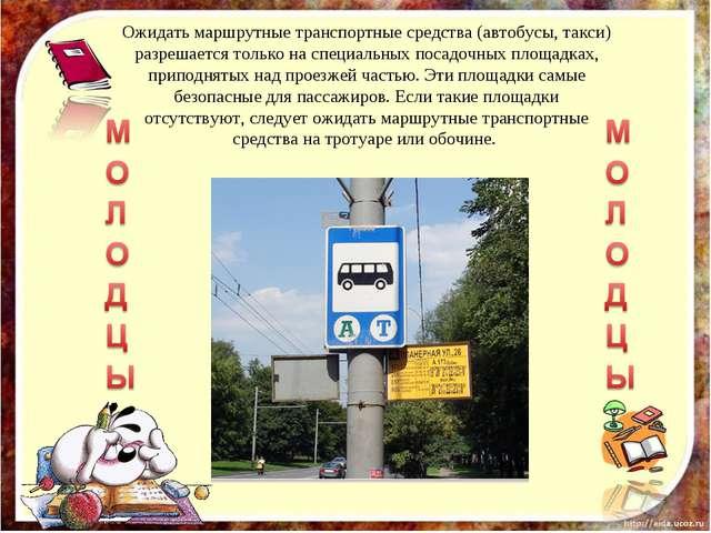 Ожидать маршрутные транспортные средства (автобусы, такси) разрешается только...