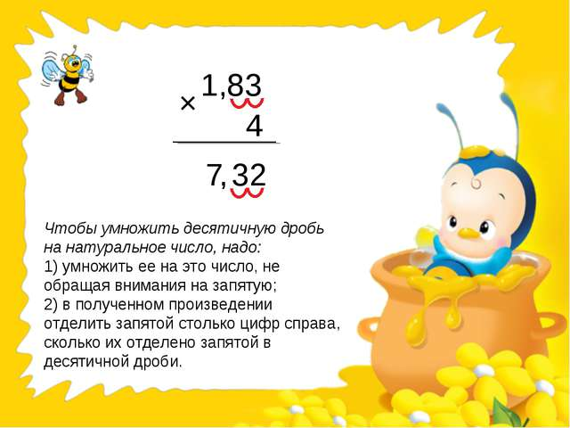 1,83 4 7 32 × , Чтобы умножить десятичную дробь на натуральное число, надо: 1...
