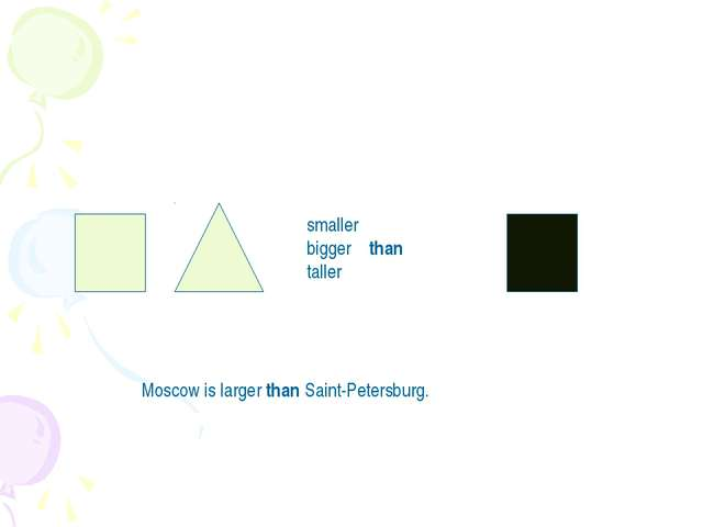 smaller bigger than taller Moscow is larger than Saint-Petersburg.