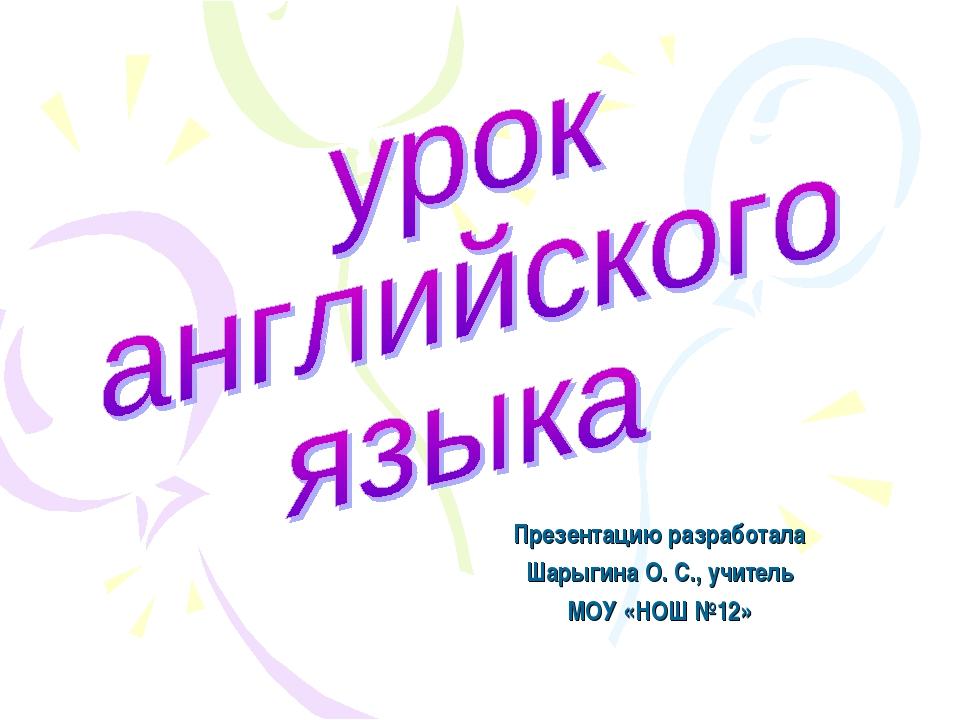 Презентацию разработала Шарыгина О. С., учитель МОУ «НОШ №12»