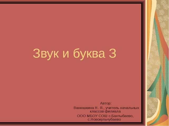 Звук и буква З Автор: Ванюшкина Н. Я., учитель начальных классов филиала ООО...