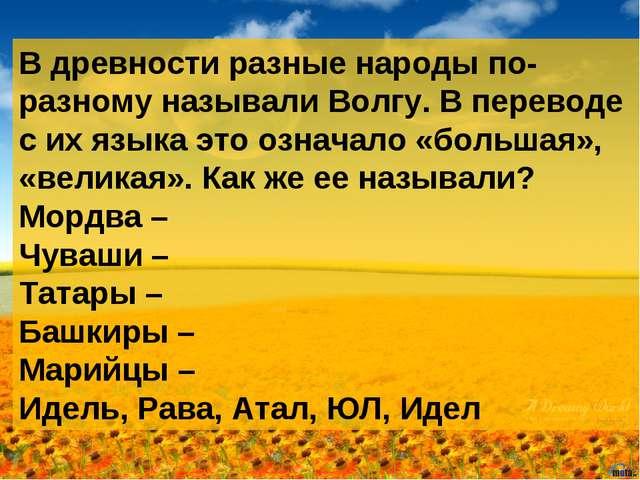 В древности разные народы по-разному называли Волгу. В переводе с их языка эт...