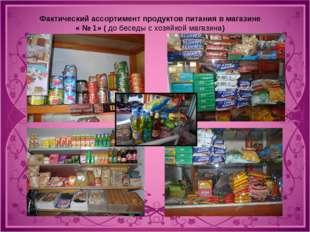 Фактический ассортимент продуктов питания в магазине « № 1» ( до беседы с хоз