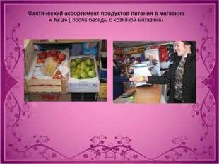 Фактический ассортимент продуктов питания в магазине « № 2» ( после беседы с