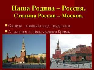 Наша Родина – Россия. Столица России – Москва. Столица - главный город госуда