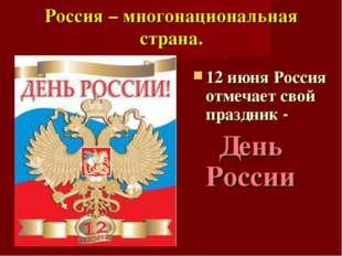 Россия – многонациональная страна. 12 июня Россия отмечает свой праздник - Де