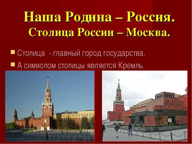 Наша Родина – Россия. Столица России – Москва. Столица - главный город госуда...