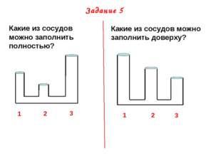 Задание 5 Какие из сосудов можно заполнить полностью? 1 2 3 Какие из сосудов