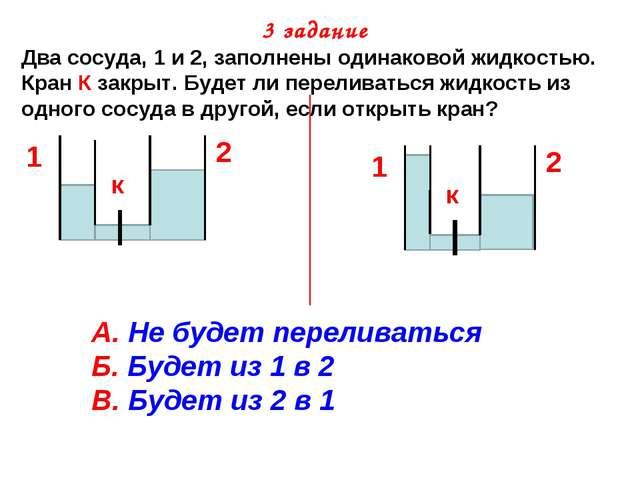 3 задание Два сосуда, 1 и 2, заполнены одинаковой жидкостью. Кран К закрыт. Б...