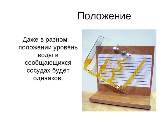 Положение Даже в разном положении уровень воды в сообщающихся сосудах будет...