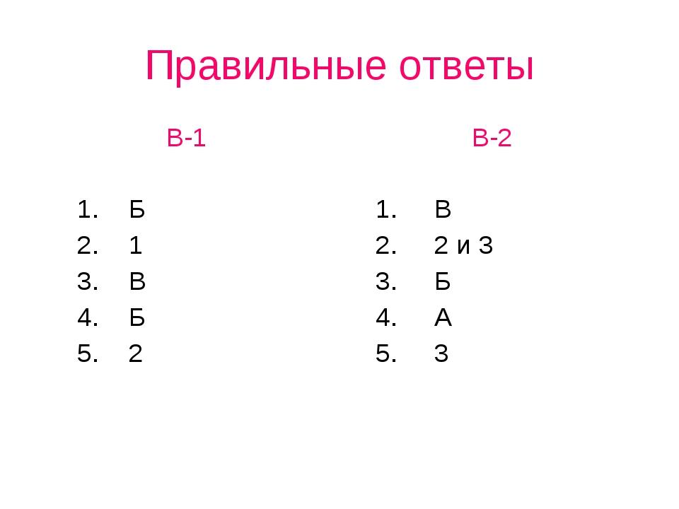 Правильные ответы В-1 1. Б 2. 1 3. В 4. Б 5. 2В-2 1. В 2. 2 и 3 3. Б 4. А 5. 3