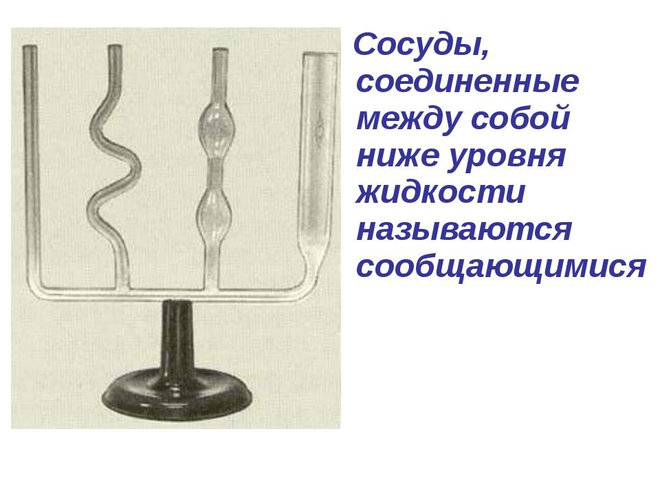 Сосуды, соединенные между собой ниже уровня жидкости называются сообщающимися