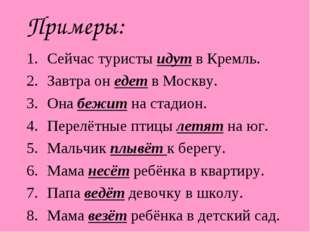 Примеры: Сейчас туристы идут в Кремль. Завтра он едет в Москву. Она бежит на