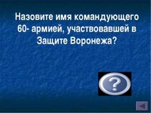 Назовите имя командующего 60- армией, участвовавшей в Защите Воронежа? Чернях