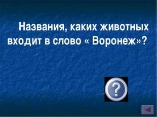 Названия, каких животных входит в слово « Воронеж»? « ворон» « еж»