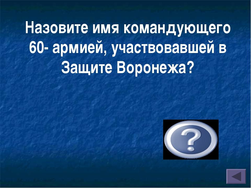 Назовите имя командующего 60- армией, участвовавшей в Защите Воронежа? Чернях...