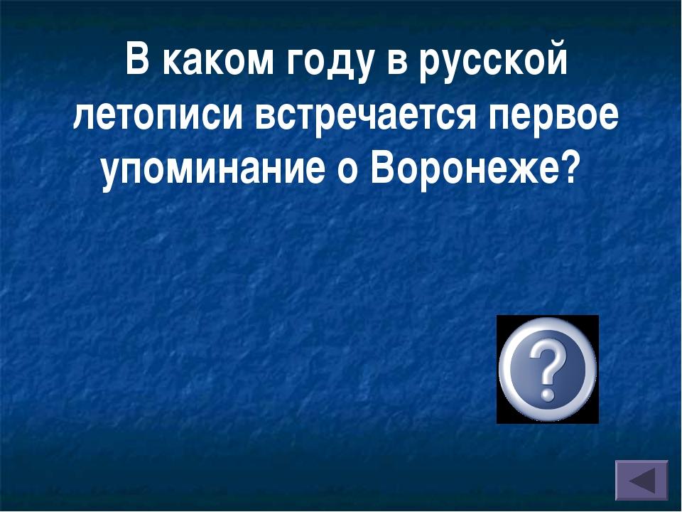 В каком году в русской летописи встречается первое упоминание о Воронеже? (В...