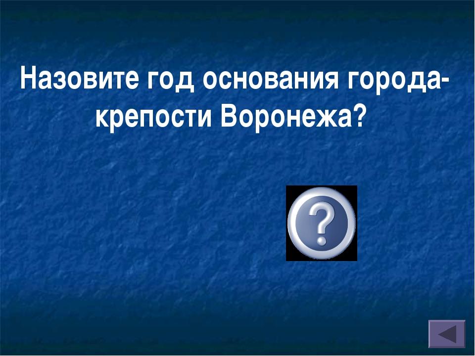 Назовите год основания города-крепости Воронежа? (1585 г.)
