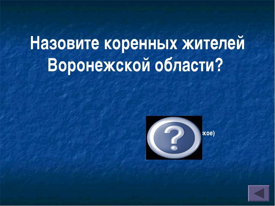 Назовите коренных жителей Воронежской области? Русское (славянское) население