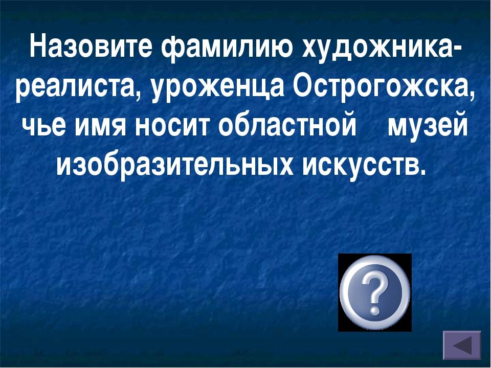 Назовите фамилию художника-реалиста, уроженца Острогожска, чье имя носит обла...