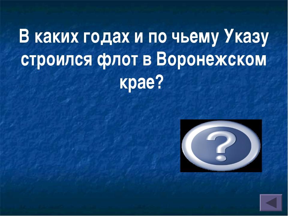 В каких годах и по чьему Указу строился флот в Воронежском крае? В 1696 -1711...