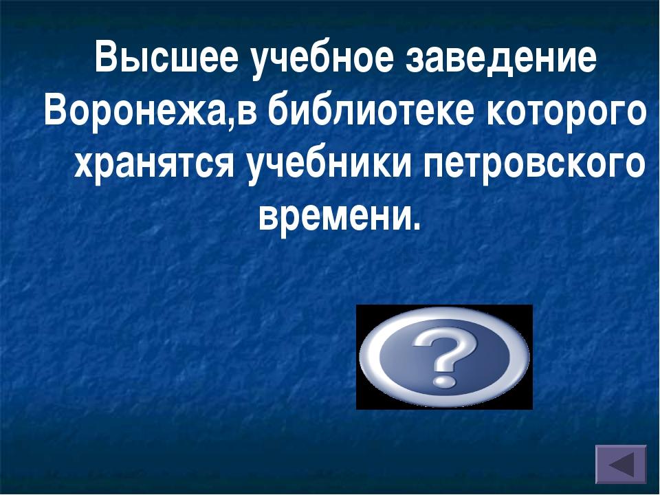 Высшее учебное заведение Воронежа,в библиотеке которого хранятся учебники...