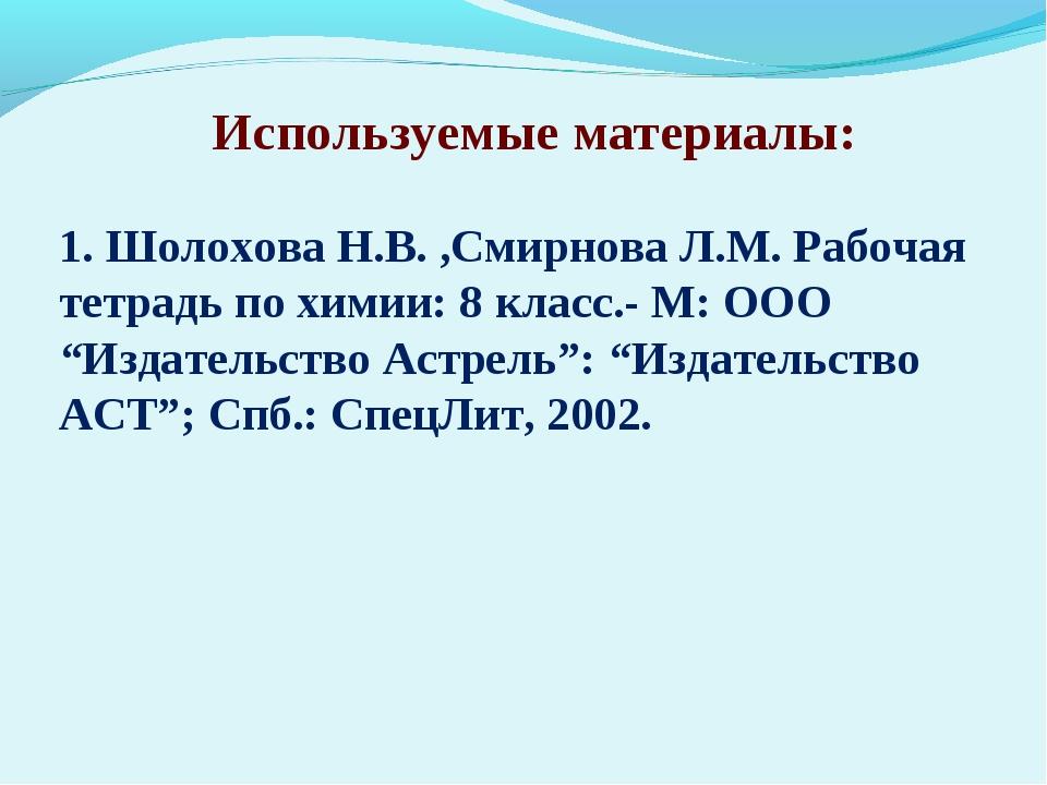 Используемые материалы: 1. Шолохова Н.В. ,Смирнова Л.М. Рабочая тетрадь по х...