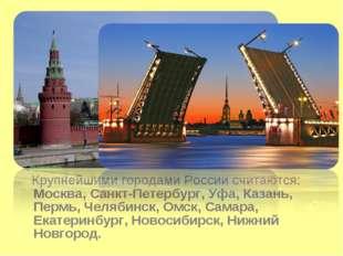 Крупнейшими городами России считаются: Москва, Санкт-Петербург, Уфа, Казань,