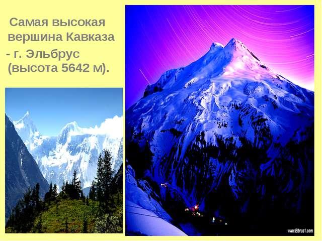 Самая высокая вершина Кавказа - г. Эльбрус (высота 5642 м).