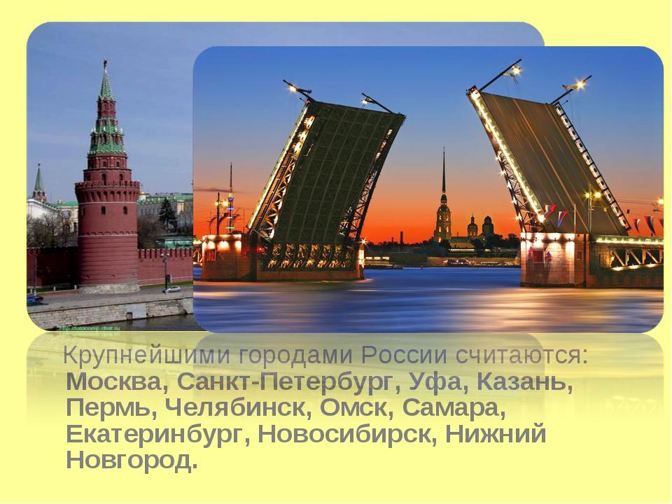 Крупнейшими городами России считаются: Москва, Санкт-Петербург, Уфа, Казань,...