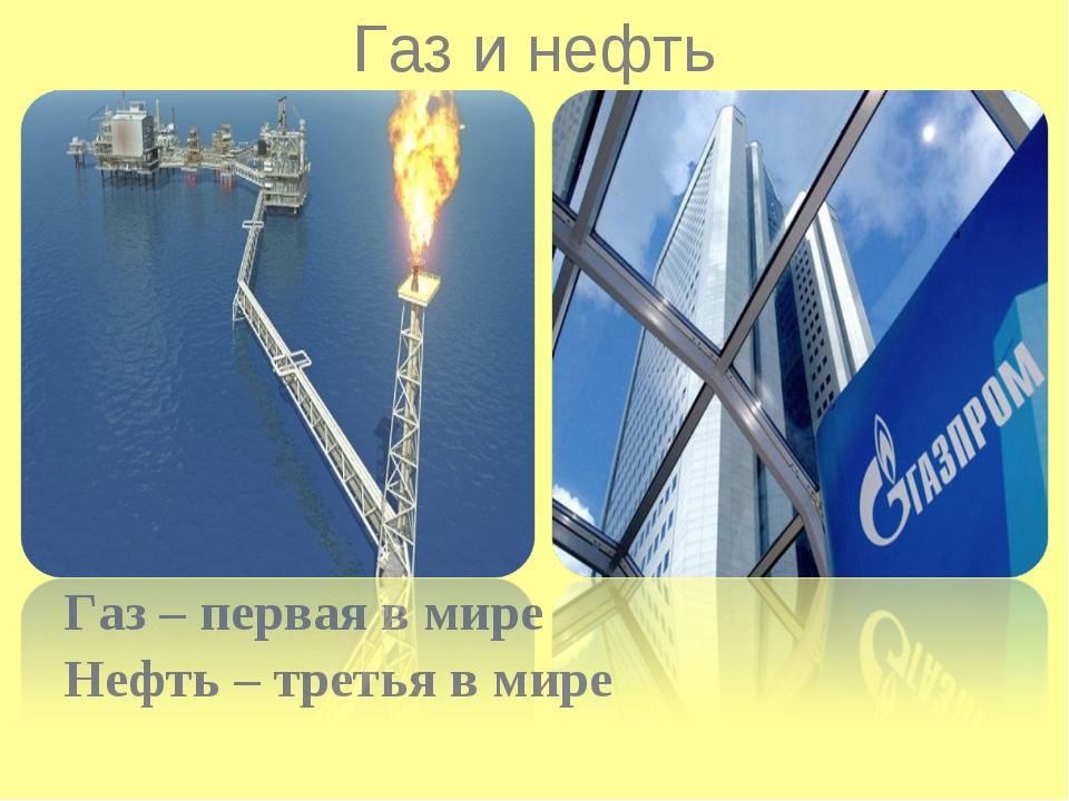 Газ – первая в мире Нефть – третья в мире Газ и нефть