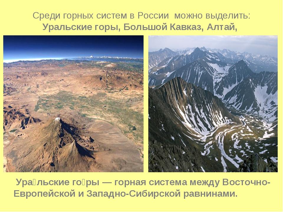Среди горных систем в России можно выделить: Уральские горы, Большой Кавказ,...