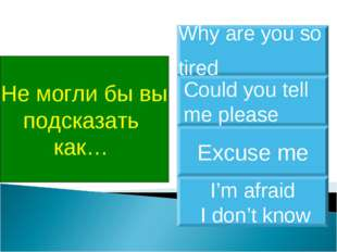 Не могли бы вы подсказать как… Could you tell me please Why are you so tired
