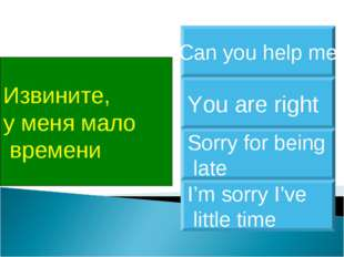Извините, у меня мало времени I'm sorry I've little time You are right Sorry