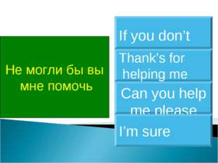 Не могли бы вы мне помочь Can you help me please Thank's for helping me If yo
