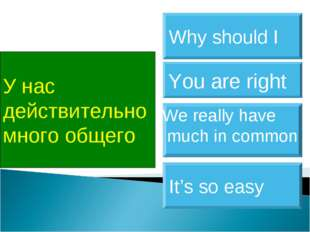 У нас действительно много общего We really have much in common You are right