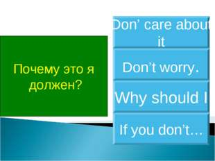Почему это я должен? Why should I Don't worry. Don' care about it If you don't…