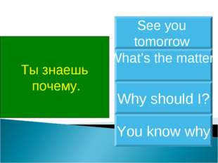 Ты знаешь почему. You know why What's the matter Why should I? See you tomorrow