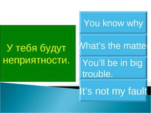 У тебя будут неприятности. You'll be in big trouble. What's the matter You kn