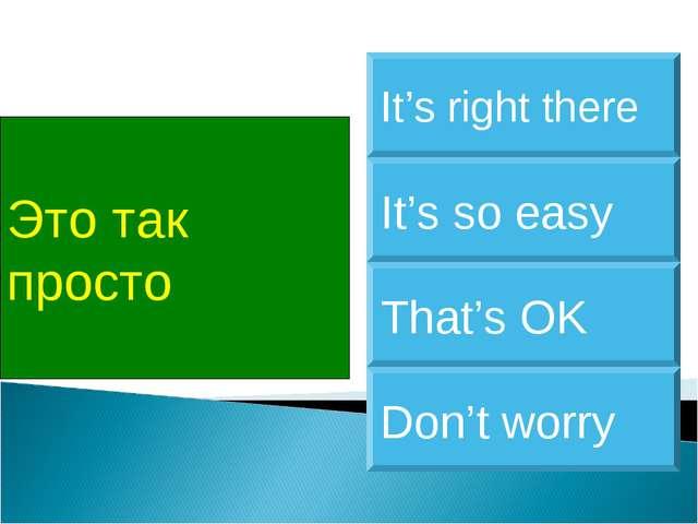 Это так просто It's so easy It's right there That's OK Don't worry