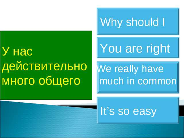 У нас действительно много общего We really have much in common You are right...