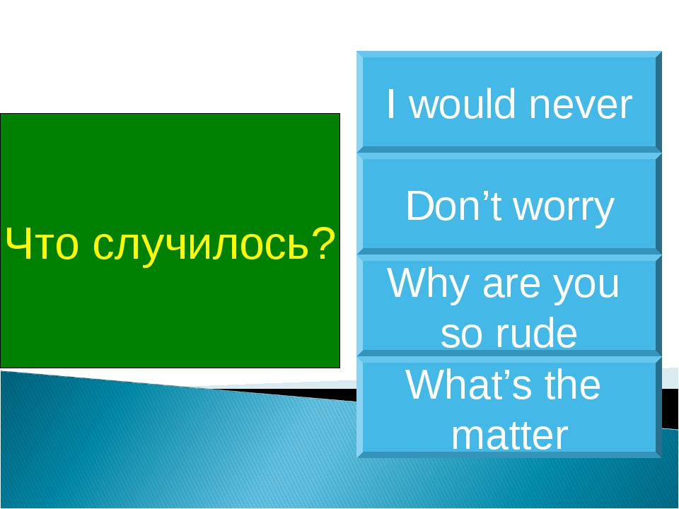 Что случилось? What's the matter Don't worry Why are you so rude I would never