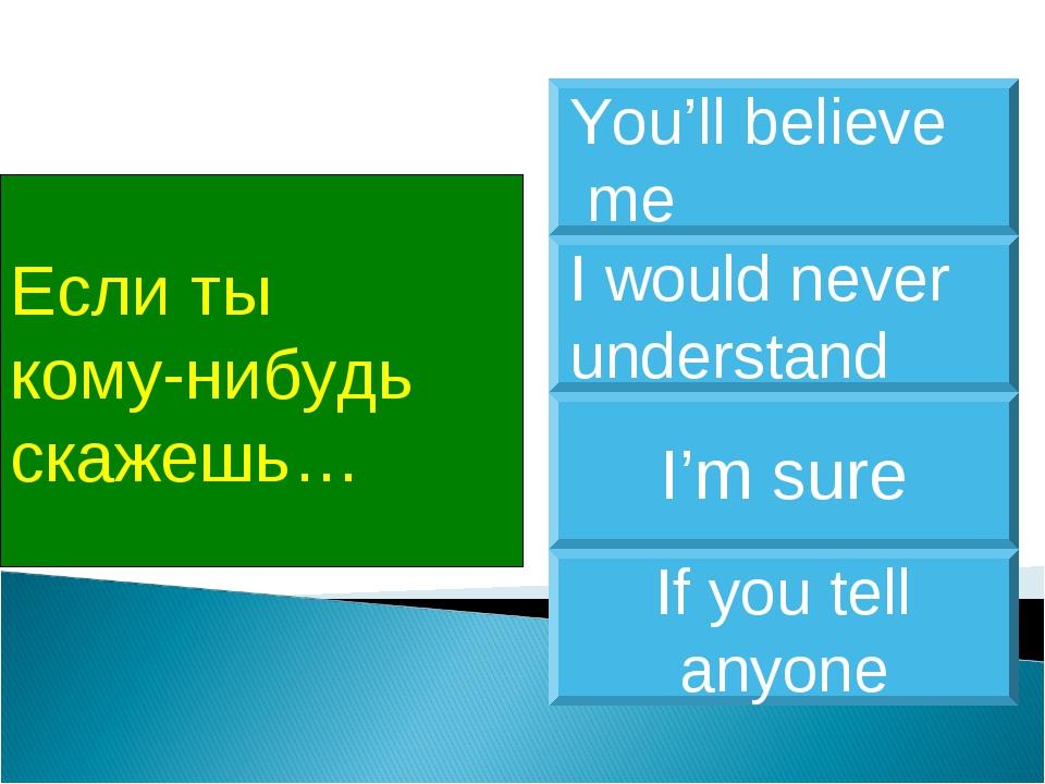 Если ты кому-нибудь скажешь… If you tell anyone I would never understand I'm...