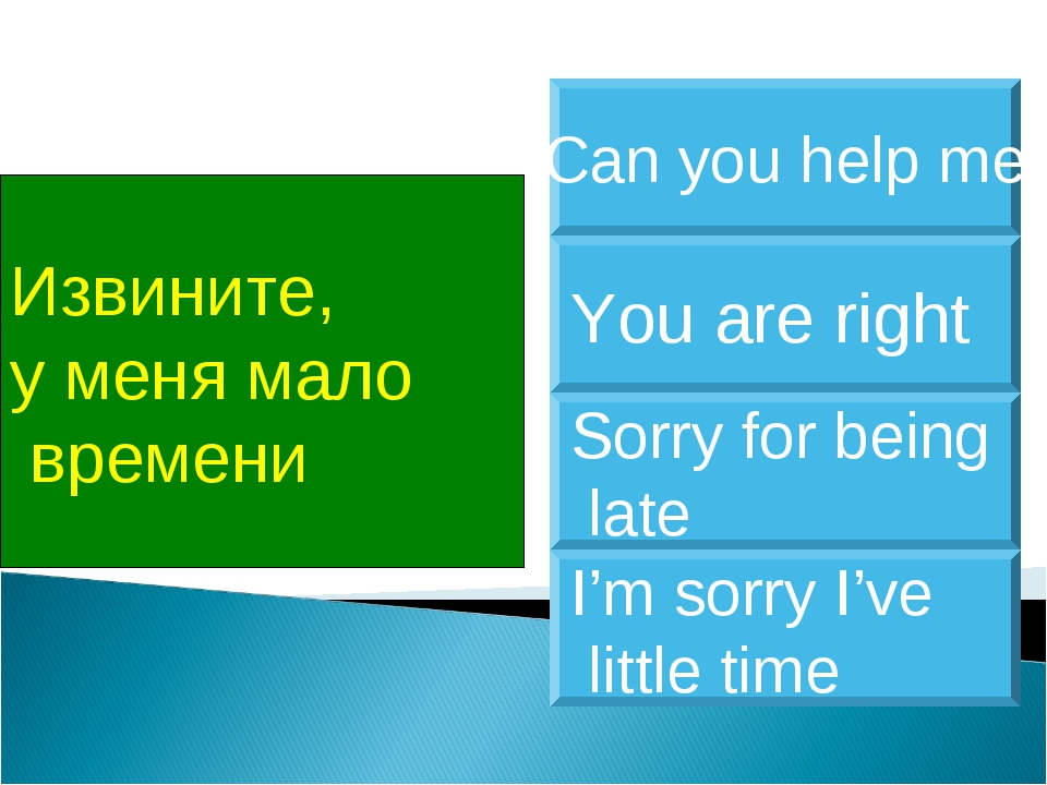 Извините, у меня мало времени I'm sorry I've little time You are right Sorry...