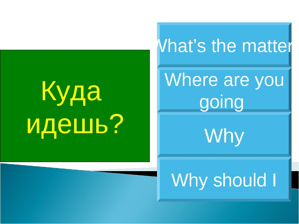 Куда идешь? Where are you going What's the matter Why Why should I