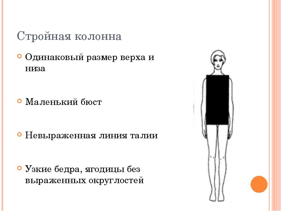 Стройная колонна Одинаковый размер верха и низа Маленький бюст Невыраженная л...