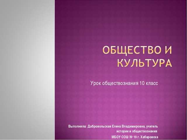 Урок обществознания 10 класс Выполнила: Добровольская Елена Владимировна, учи...